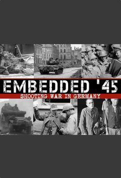 Embedded '45 - Shooting War In Germany